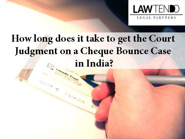 How long does it take to get the court judgment on a cheque bounce case in India?