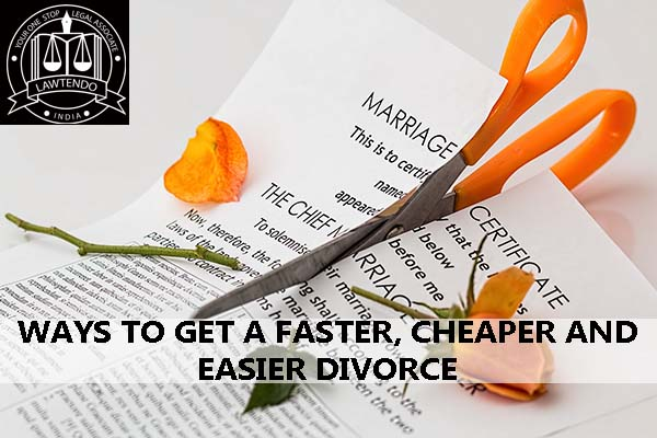 WAYS TO GET A FASTER, CHEAPER AND EASIER DIVORCE